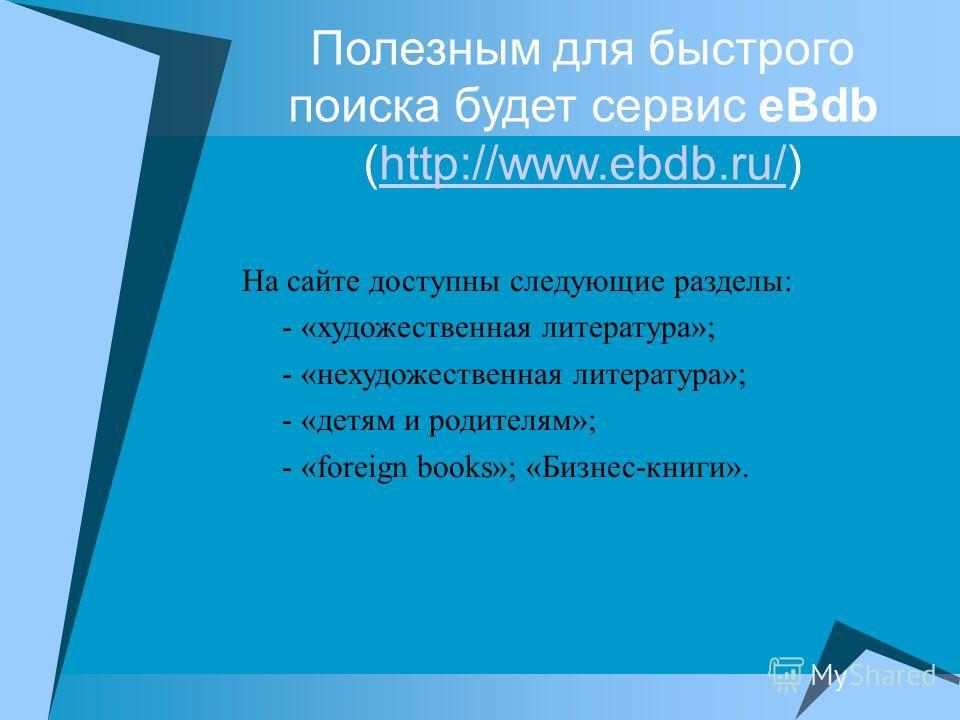 Полезным для быстрого поиска будет сервис eBdb (http://www.ebdb.ru/)http://www.ebdb.ru/ На сайте доступны следующие разделы: - «художественная литература»; - «нехудожественная литература»; - «детям и родителям»; - «foreign books»; «Бизнес-книги».