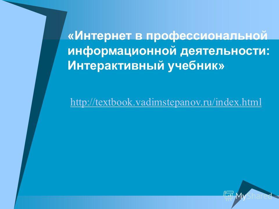 «Интернет в профессиональной информационной деятельности: Интерактивный учебник» http://textbook.vadimstepanov.ru/index.html