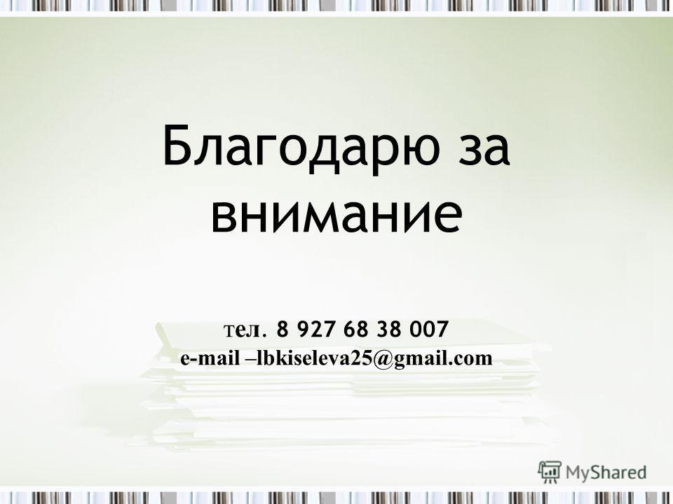 Благодарю за внимание тел. 8 927 68 38 007 e-mail –lbkiseleva25@gmail.com