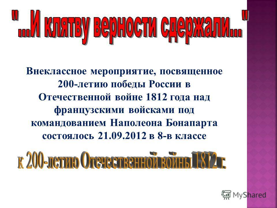 Внеклассное мероприятие, посвященное 200-летию победы России в Отечественной войне 1812 года над французскими войсками под командованием Наполеона Бонапарта состоялось 21.09.2012 в 8-в классе