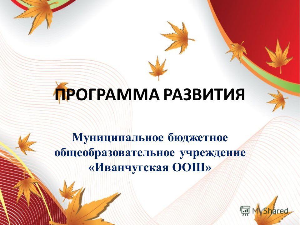 ПРОГРАММА РАЗВИТИЯ Муниципальное бюджетное общеобразовательное учреждение «Иванчугская ООШ»