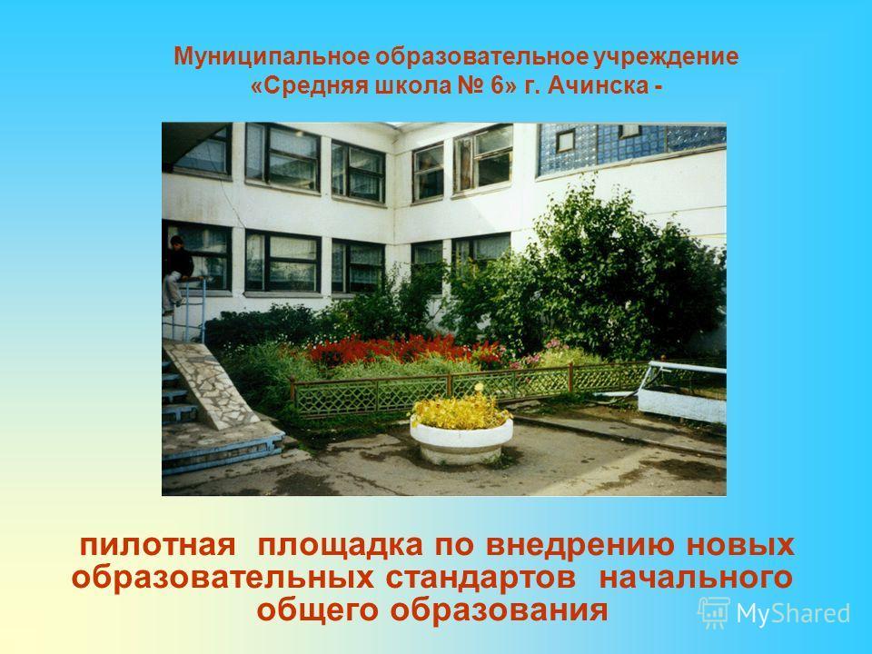 Муниципальное образовательное учреждение «Средняя школа 6» г. Ачинска - пилотная площадка по внедрению новых образовательных стандартов начального общего образования