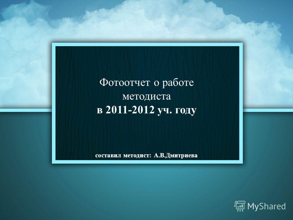 Фотоотчет о работе методиста в 2011-2012 уч. году составил методист: А.В.Дмитриева
