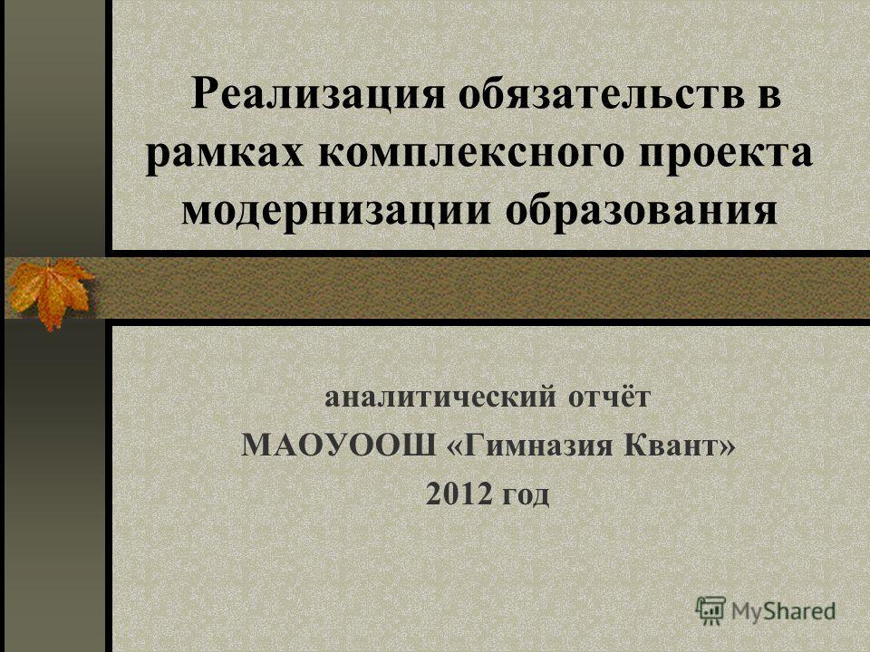 Реализация обязательств в рамках комплексного проекта модернизации образования аналитический отчёт МАОУООШ «Гимназия Квант» 2012 год