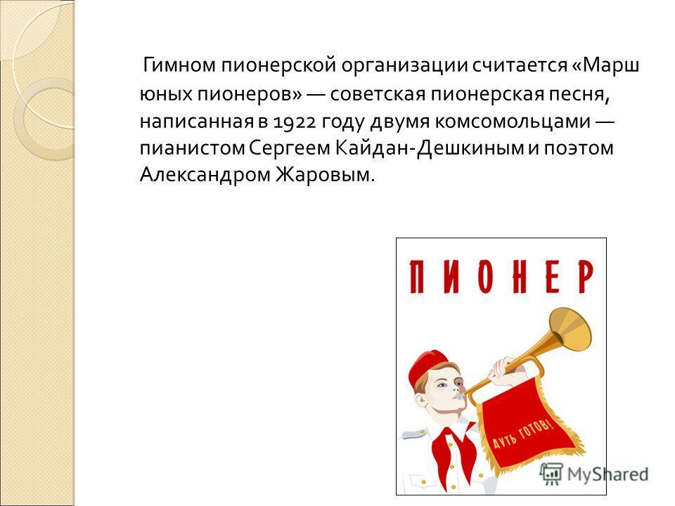 Гимном пионерской организации считается «Марш юных пионеров» советская пионерская песня, написанная в 1922 году двумя комсомольцами пианистом Сергеем Кайдан-Дешкиным и поэтом Александром Жаровым.