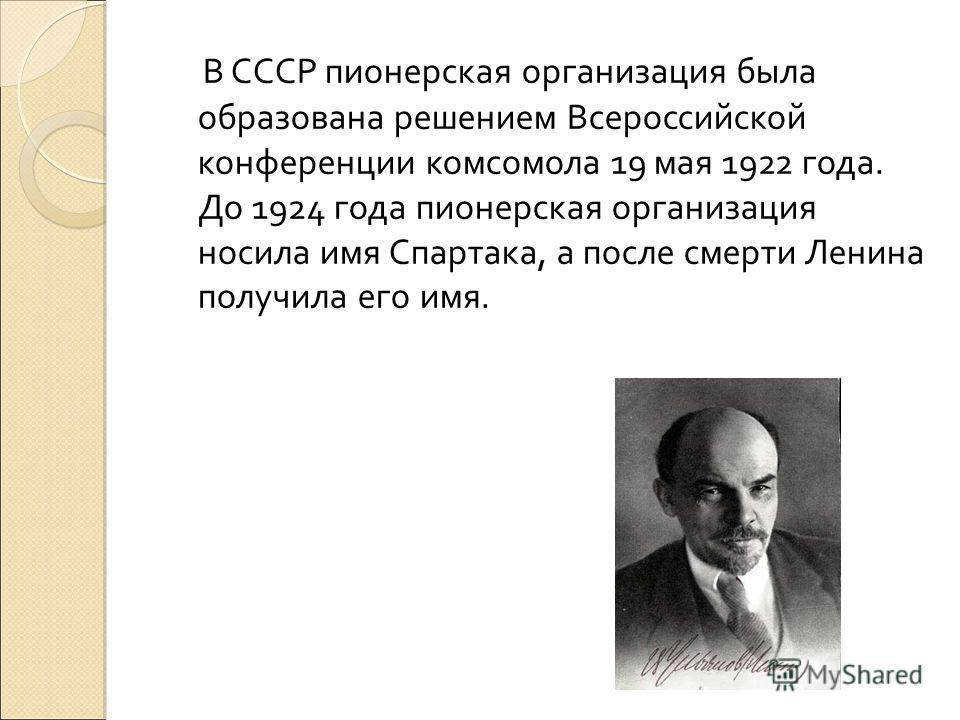 В СССР пионерская организация была образована решением Всероссийской конференции комсомола 19 мая 1922 года. До 1924 года пионерская организация носила имя Спартака, а после смерти Ленина получила его имя.