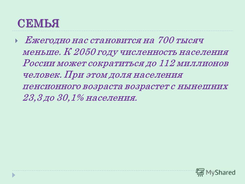 СЕМЬЯ Ежегодно нас становится на 700 тысяч меньше. К 2050 году численность населения России может сократиться до 112 миллионов человек. При этом доля населения пенсионного возраста возрастет с нынешних 23,3 до 30,1% населения.