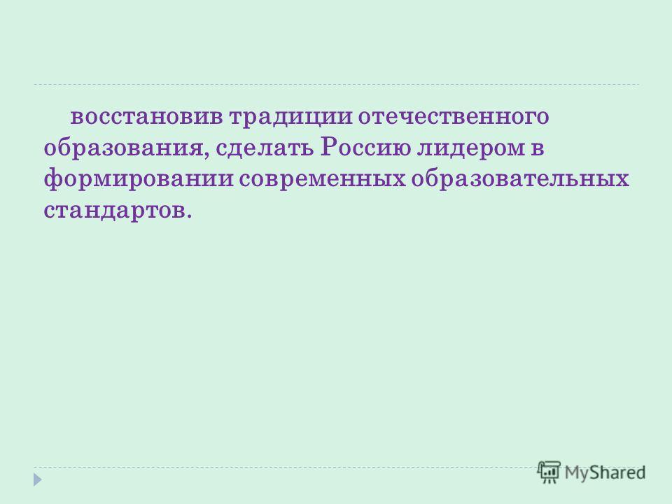 восстановив традиции отечественного образования, сделать Россию лидером в формировании современных образовательных стандартов.