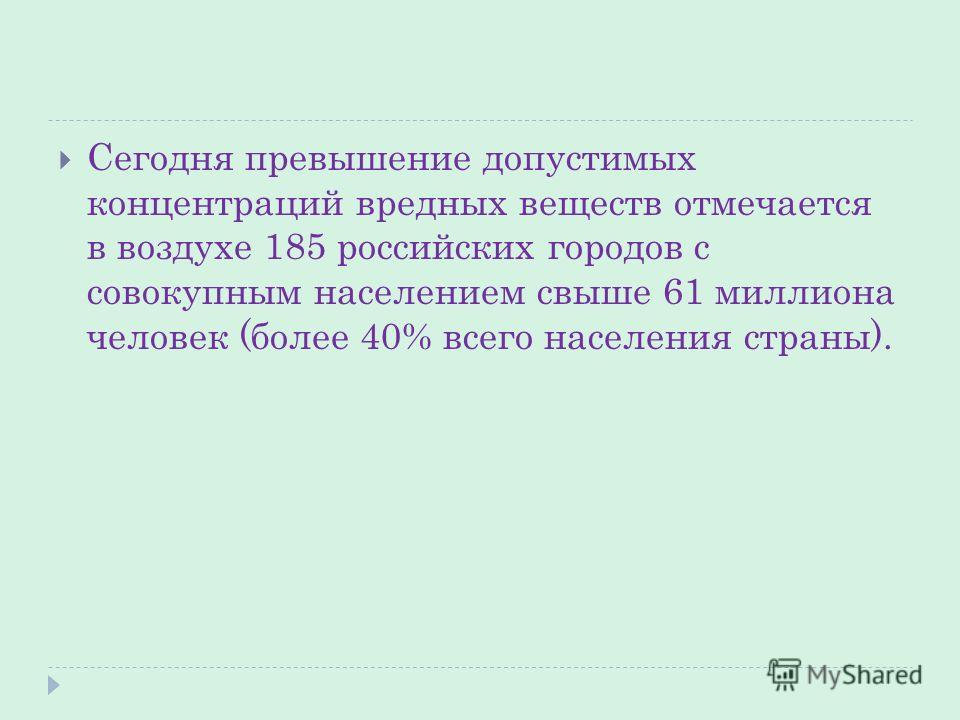 Сегодня превышение допустимых концентраций вредных веществ отмечается в воздухе 185 российских городов с совокупным населением свыше 61 миллиона человек (более 40% всего населения страны).