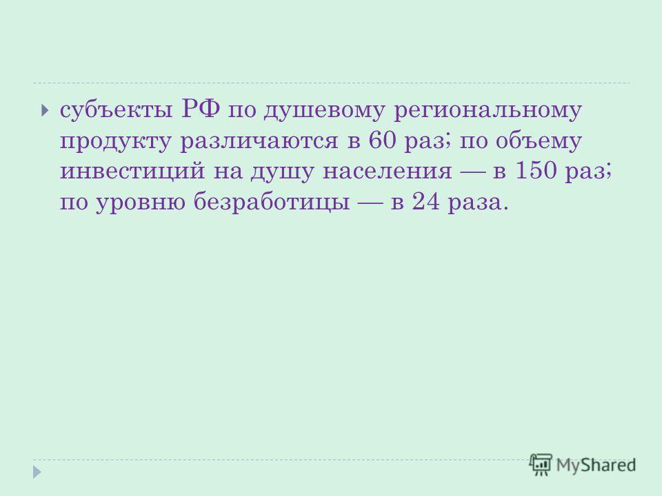 субъекты РФ по душевому региональному продукту различаются в 60 раз; по объему инвестиций на душу населения в 150 раз; по уровню безработицы в 24 раза.