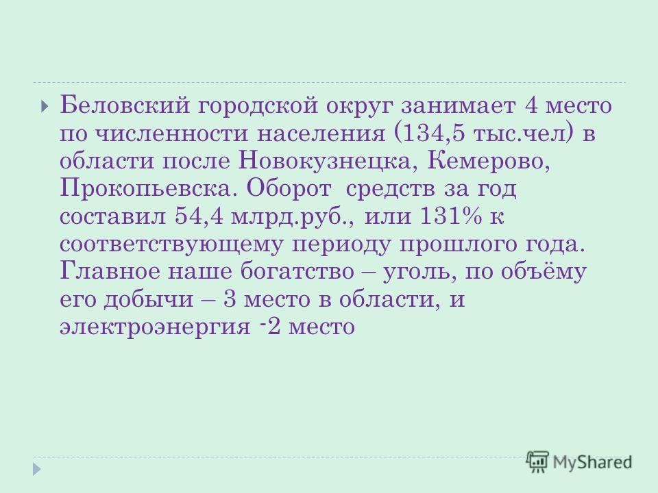 Беловский городской округ занимает 4 место по численности населения (134,5 тыс.чел) в области после Новокузнецка, Кемерово, Прокопьевска. Оборот средств за год составил 54,4 млрд.руб., или 131% к соответствующему периоду прошлого года. Главное наше б