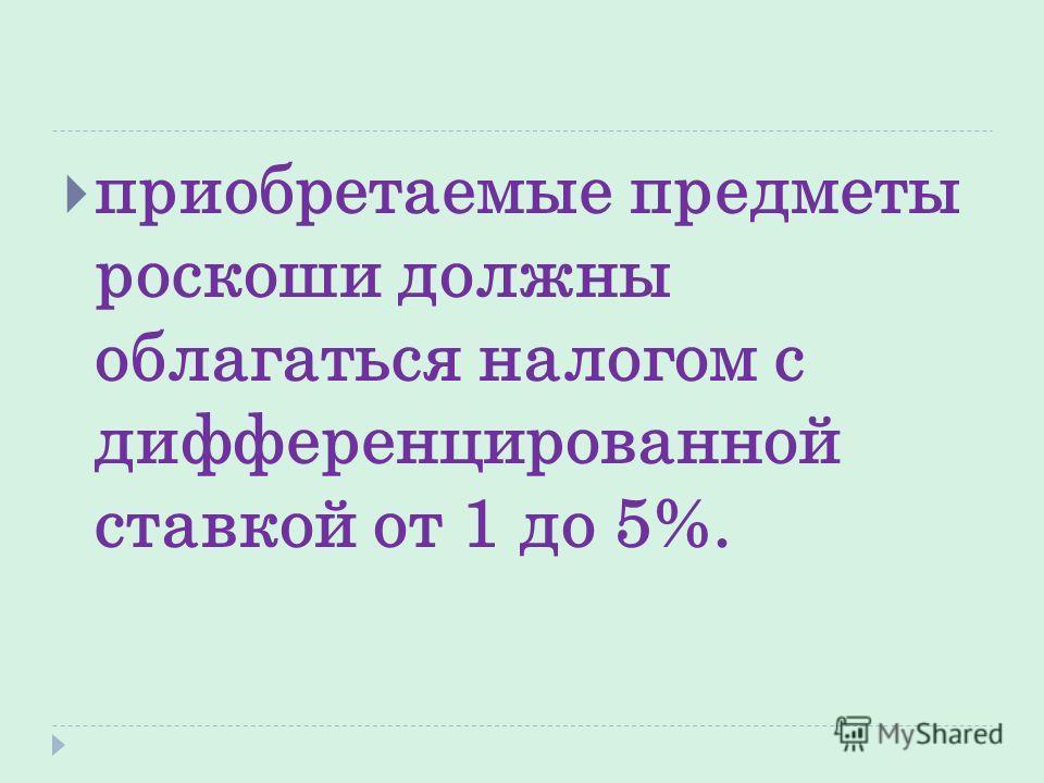 приобретаемые предметы роскоши должны облагаться налогом с дифференцированной ставкой от 1 до 5%.