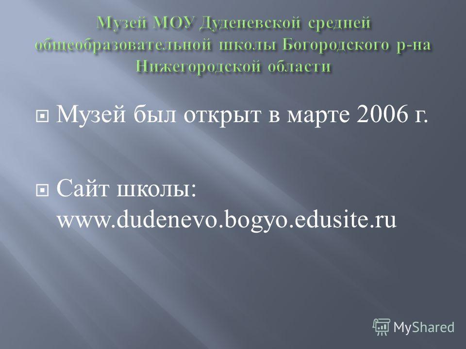 Музей был открыт в марте 2006 г. Сайт школы: www.dudenevo.bogyo.edusite.ru