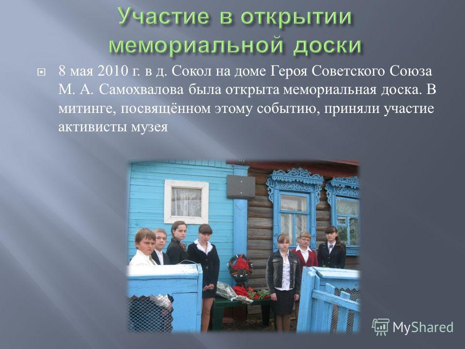 8 мая 2010 г. в д. Сокол на доме Героя Советского Союза М. А. Самохвалова была открыта мемориальная доска. В митинге, посвящённом этому событию, приняли участие активисты музея