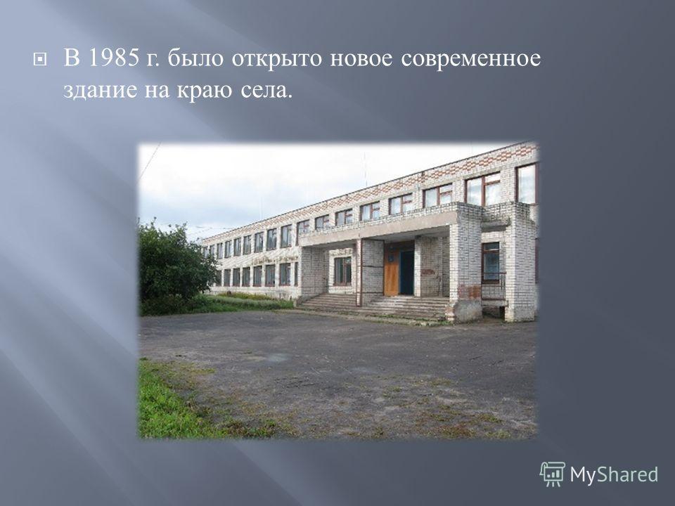 В 1985 г. было открыто новое современное здание на краю села.