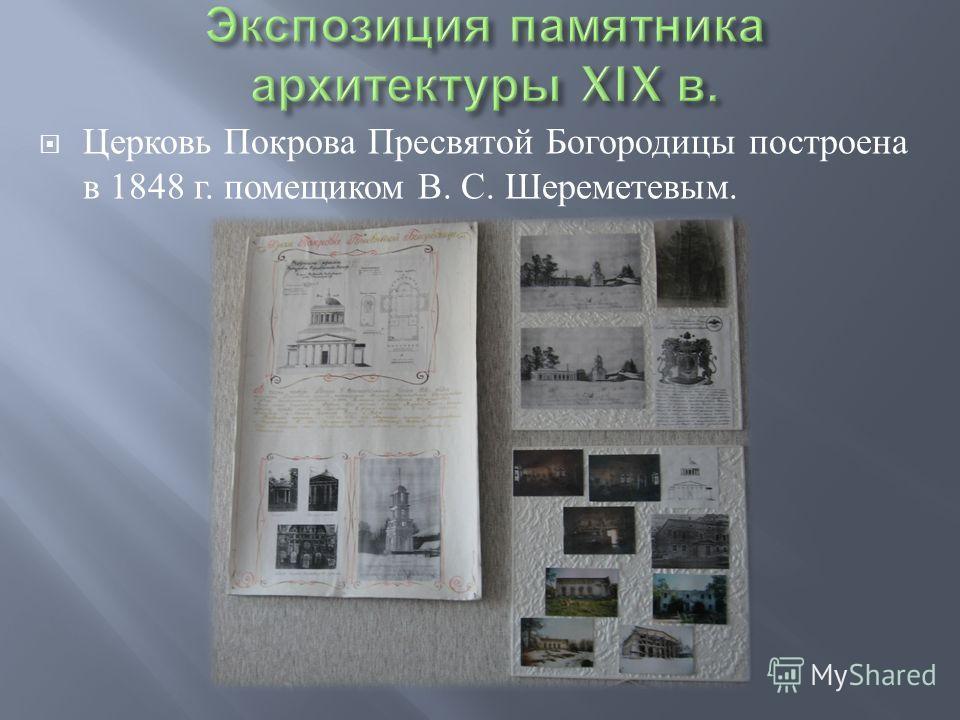 Церковь Покрова Пресвятой Богородицы построена в 1848 г. помещиком В. С. Шереметевым.