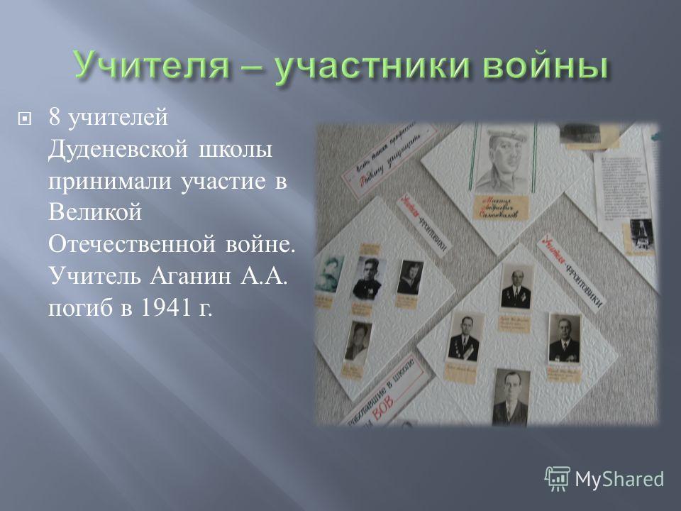 8 учителей Дуденевской школы принимали участие в Великой Отечественной войне. Учитель Аганин А. А. погиб в 1941 г.
