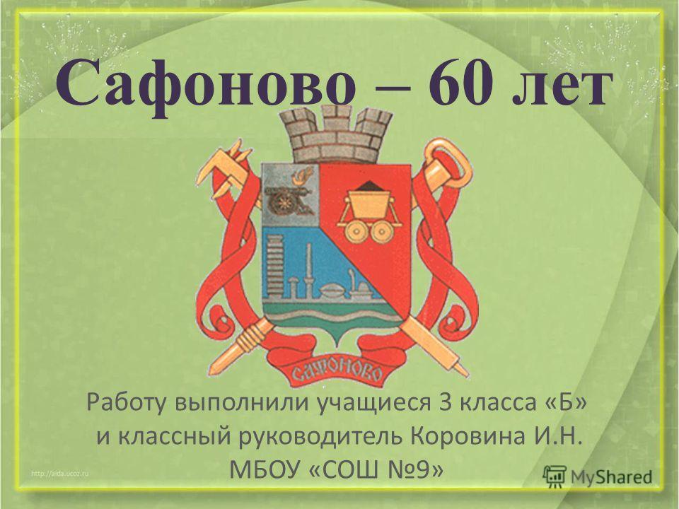 Сафоново – 60 лет Работу выполнили учащиеся 3 класса «Б» и классный руководитель Коровина И.Н. МБОУ «СОШ 9»