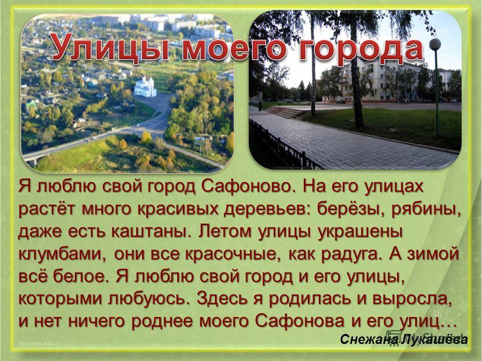 Я люблю свой город Сафоново. На его улицах растёт много красивых деревьев: берёзы, рябины, даже есть каштаны. Летом улицы украшены клумбами, они все красочные, как радуга. А зимой всё белое. Я люблю свой город и его улицы, которыми любуюсь. Здесь я р
