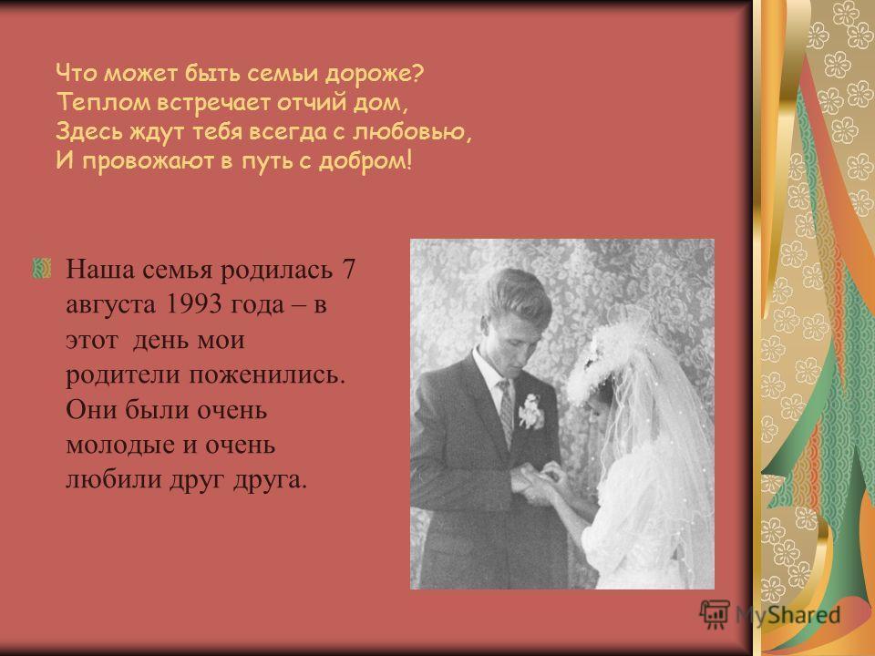 Что может быть семьи дороже? Теплом встречает отчий дом, Здесь ждут тебя всегда с любовью, И провожают в путь с добром! Наша семья родилась 7 августа 1993 года – в этот день мои родители поженились. Они были очень молодые и очень любили друг друга.