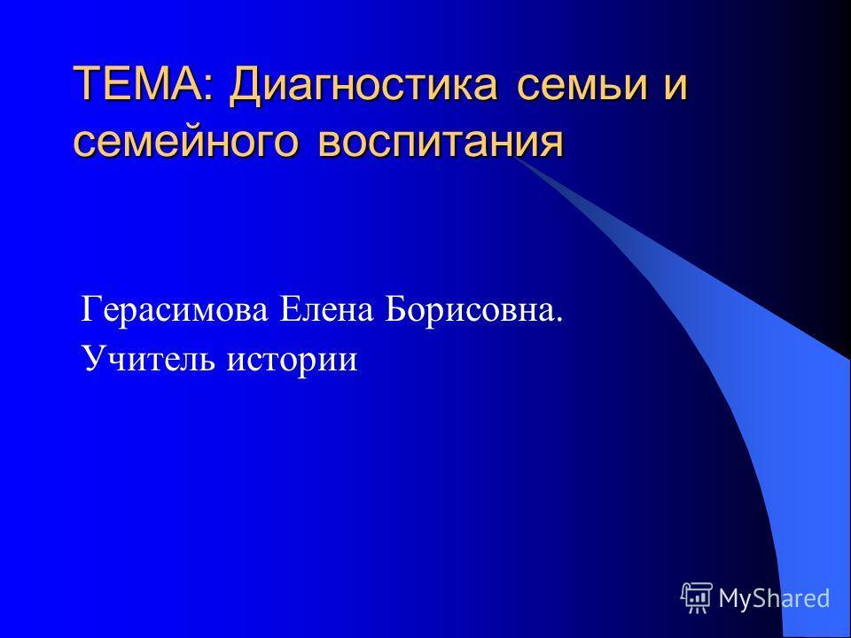 ТЕМА: Диагностика семьи и семейного воспитания Герасимова Елена Борисовна. Учитель истории