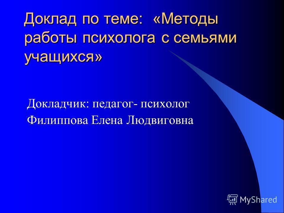 Доклад по теме: «Методы работы психолога с семьями учащихся» Докладчик: педагог- психолог Филиппова Елена Людвиговна