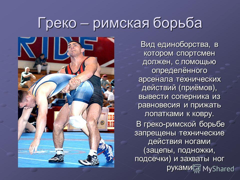 Греко – римская борьба Вид единоборства, в котором спортсмен должен, с помощью определённого арсенала технических действий (приёмов), вывести соперника из равновесия и прижать лопатками к ковру. Вид единоборства, в котором спортсмен должен, с помощью