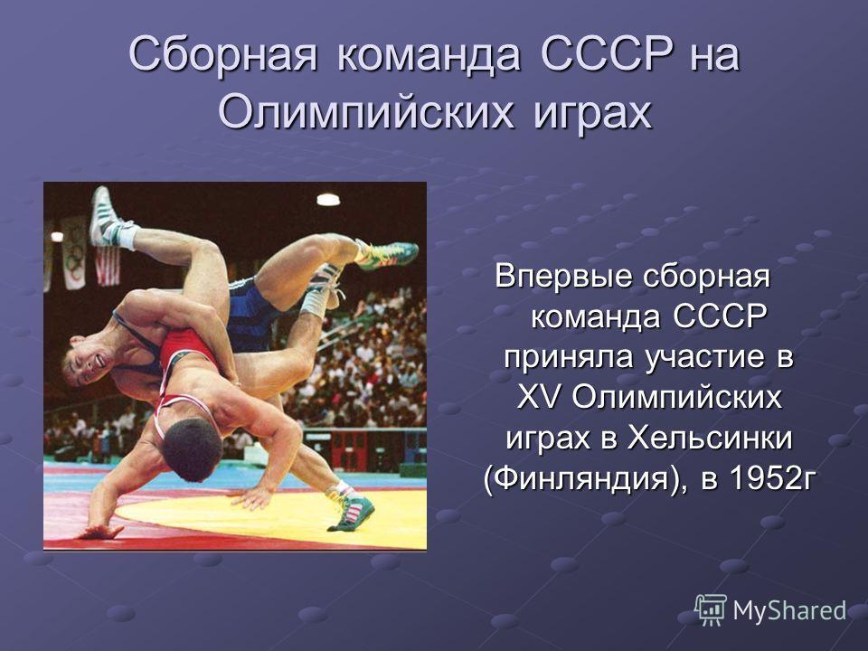Сборная команда СССР на Олимпийских играх Впервые сборная команда СССР приняла участие в XV Олимпийских играх в Хельсинки (Финляндия), в 1952г