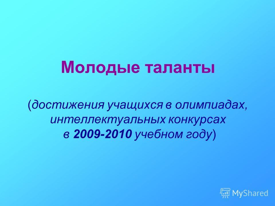 Молодые таланты (достижения учащихся в олимпиадах, интеллектуальных конкурсах в 2009-2010 учебном году)
