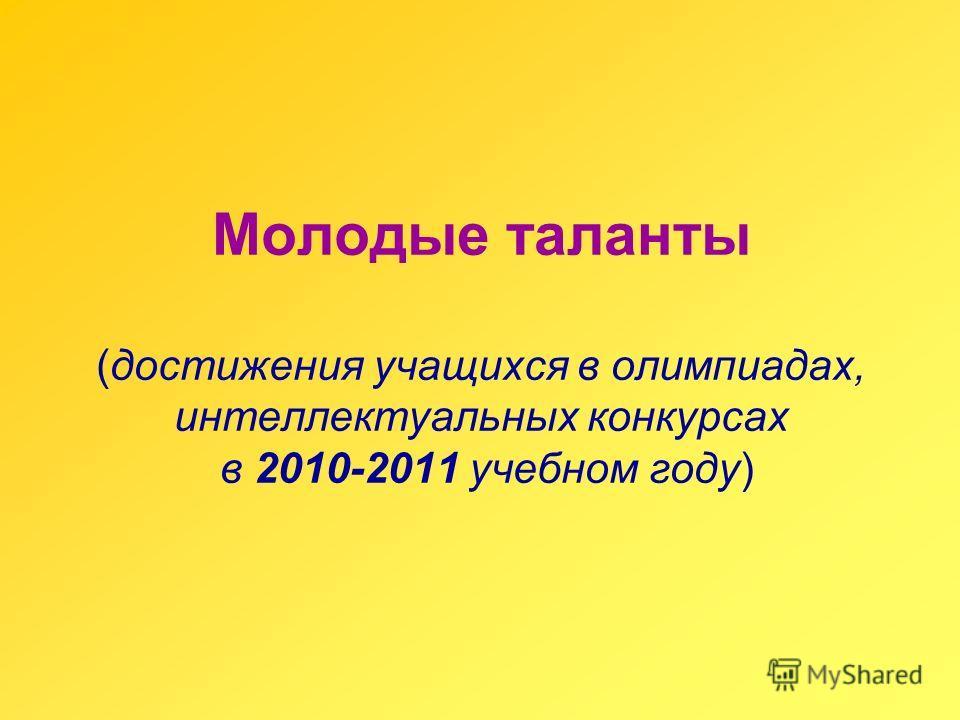 Молодые таланты (достижения учащихся в олимпиадах, интеллектуальных конкурсах в 2010-2011 учебном году)