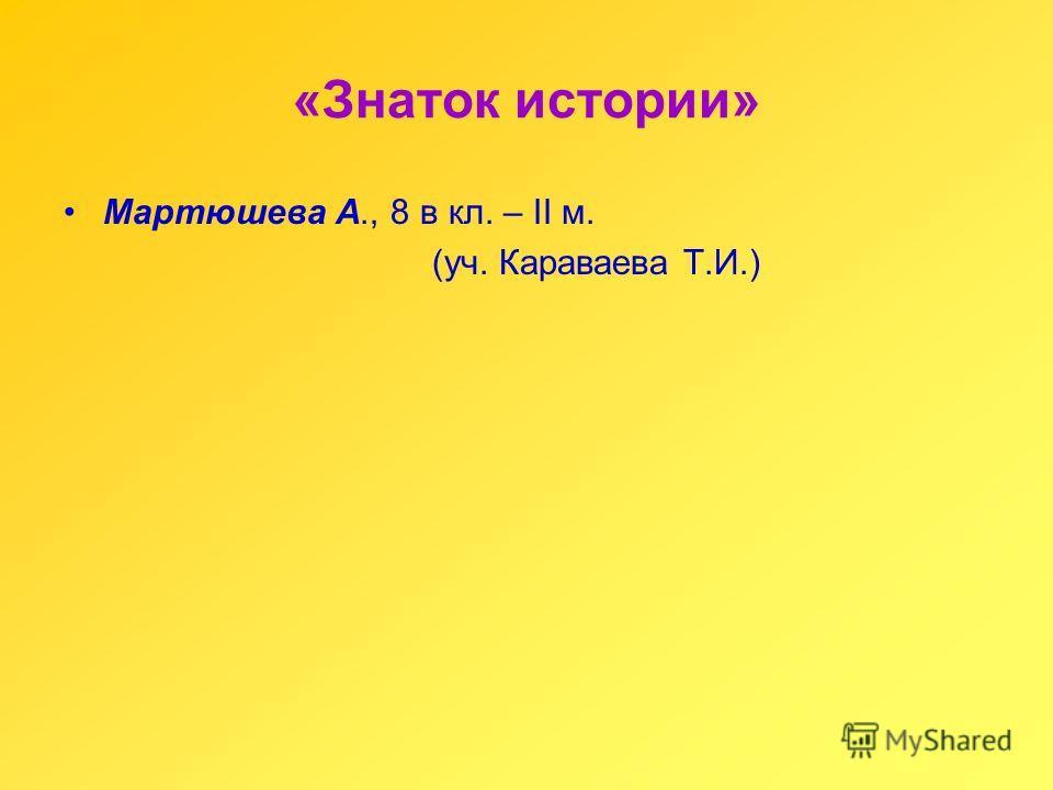«Знаток истории» Мартюшева А., 8 в кл. – II м. (уч. Караваева Т.И.)