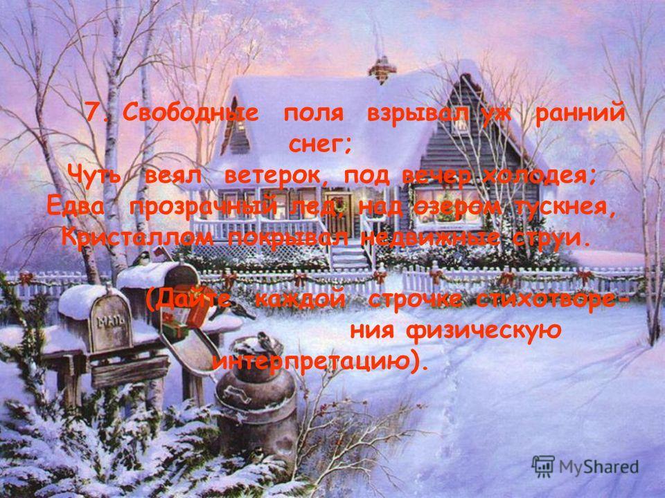 9 7. Свободные поля взрывал уж ранний снег; Чуть веял ветерок, под вечер холодея; Едва прозрачный лед, над озером тускнея, Кристаллом покрывал недвижные струи. (Дайте каждой строчке стихотворе- ния физическую интерпретацию).