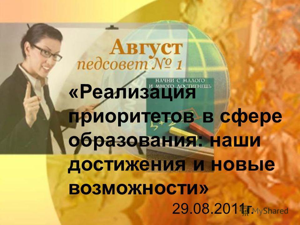 «Реализация приоритетов в сфере образования: наши достижения и новые возможности» 29.08.2011г.