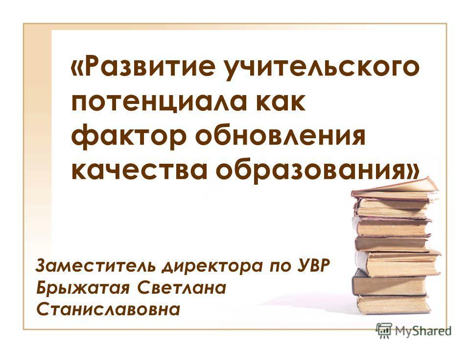 «Развитие учительского потенциала как фактор обновления качества образования» Заместитель директора по УВР Брыжатая Светлана Станиславовна