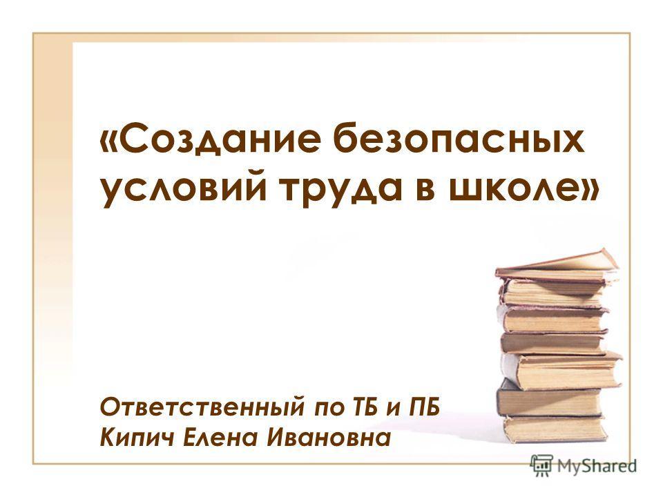 «Создание безопасных условий труда в школе» Ответственный по ТБ и ПБ Кипич Елена Ивановна