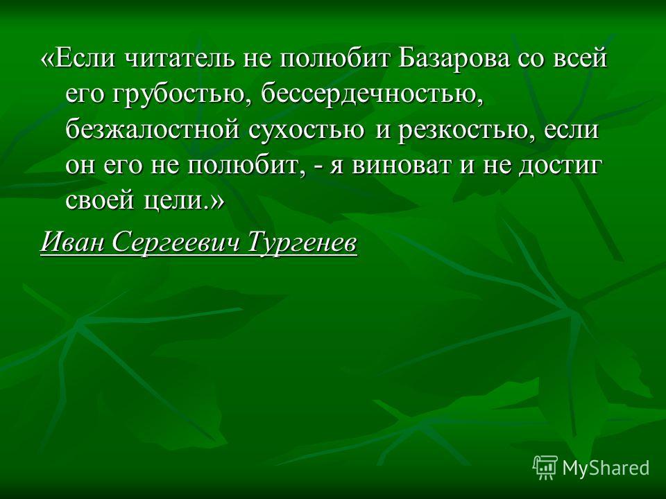 «Если читатель не полюбит Базарова со всей его грубостью, бессердечностью, безжалостной сухостью и резкостью, если он его не полюбит, - я виноват и не достиг своей цели.» Иван Сергеевич Тургенев