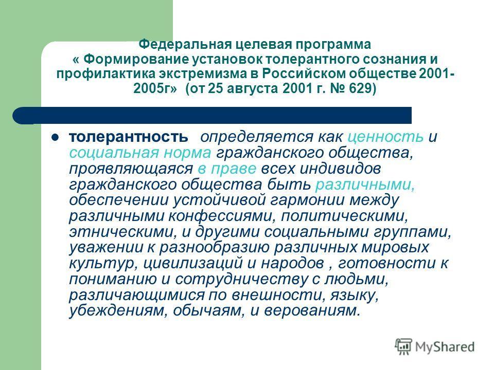 Федеральная целевая программа « Формирование установок толерантного сознания и профилактика экстремизма в Российском обществе 2001- 2005г» (от 25 августа 2001 г. 629) толерантность определяется как ценность и социальная норма гражданского общества, п