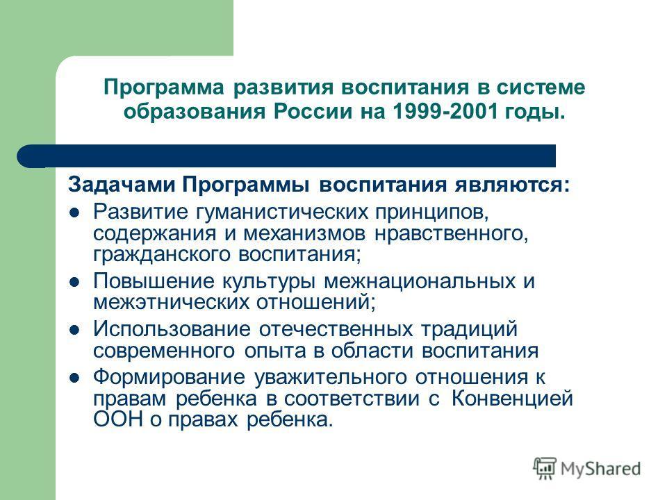 Программа развития воспитания в системе образования России на 1999-2001 годы. Задачами Программы воспитания являются: Развитие гуманистических принципов, содержания и механизмов нравственного, гражданского воспитания; Повышение культуры межнациональн