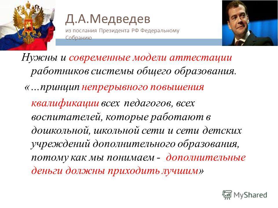 Д. А. Медведев из послания Президента РФ Федеральному Собранию Нужны и современные модели аттестации работников системы общего образования. «…принцип непрерывного повышения квалификации всех педагогов, всех воспитателей, которые работают в дошкольной