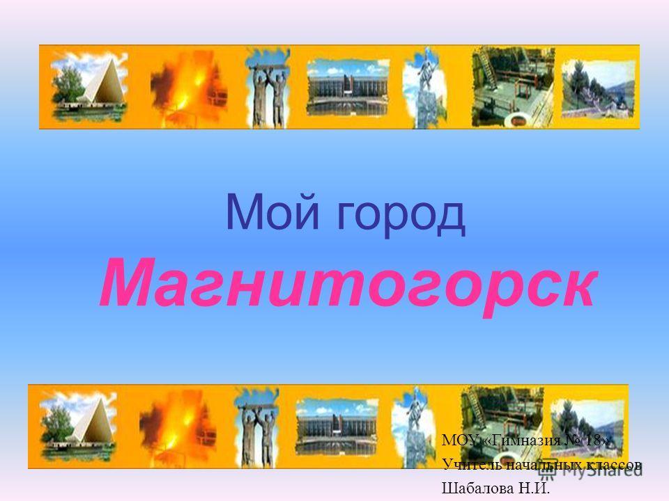 Мой город Магнитогорск МОУ «Гимназия 18» Учитель начальных классов Шабалова Н.И.