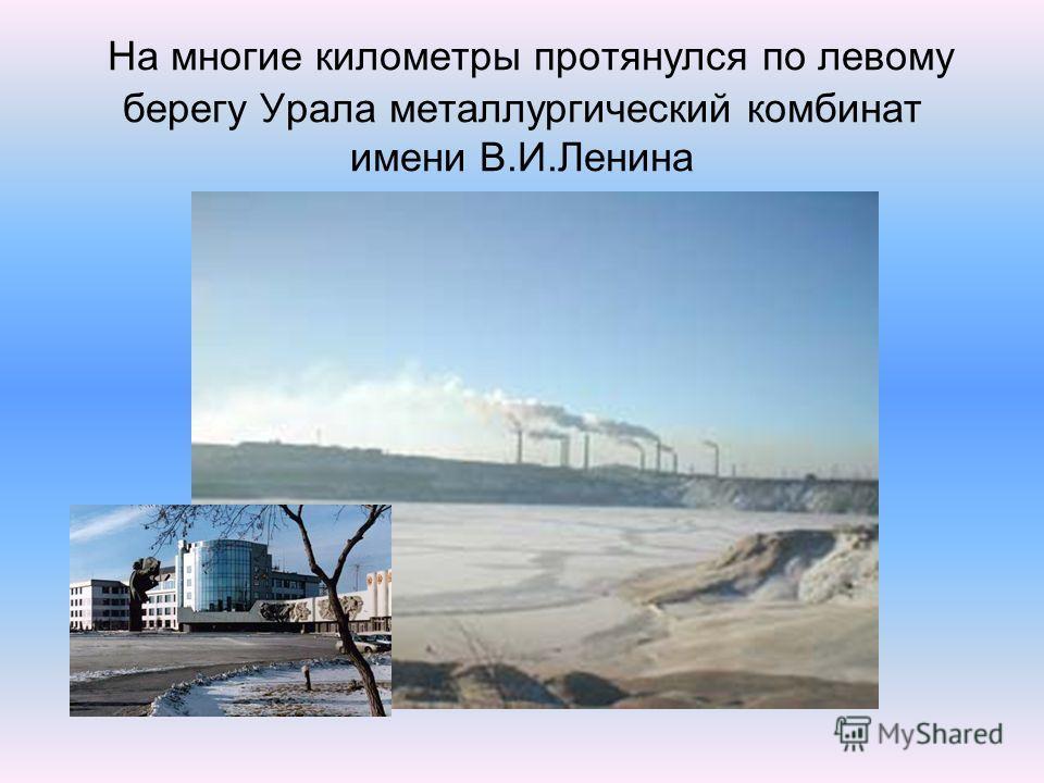 На многие километры протянулся по левому берегу Урала металлургический комбинат имени В.И.Ленина