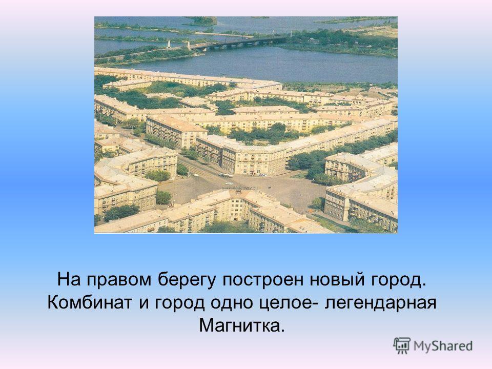 На правом берегу построен новый город. Комбинат и город одно целое- легендарная Магнитка.