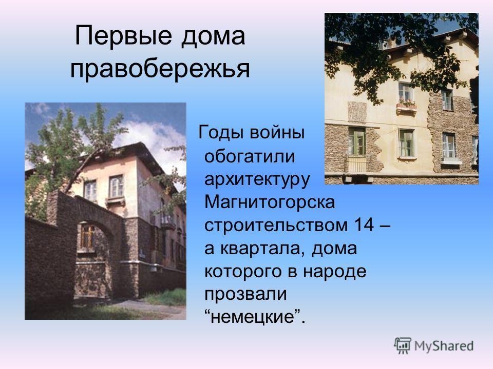 Годы войны обогатили архитектуру Магнитогорска строительством 14 – а квартала, дома которого в народе прозвалинемецкие. Первые дома правобережья