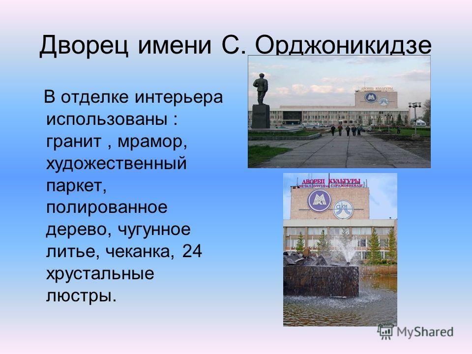 Дворец имени С. Орджоникидзе В отделке интерьера использованы : гранит, мрамор, художественный паркет, полированное дерево, чугунное литье, чеканка, 24 хрустальные люстры.