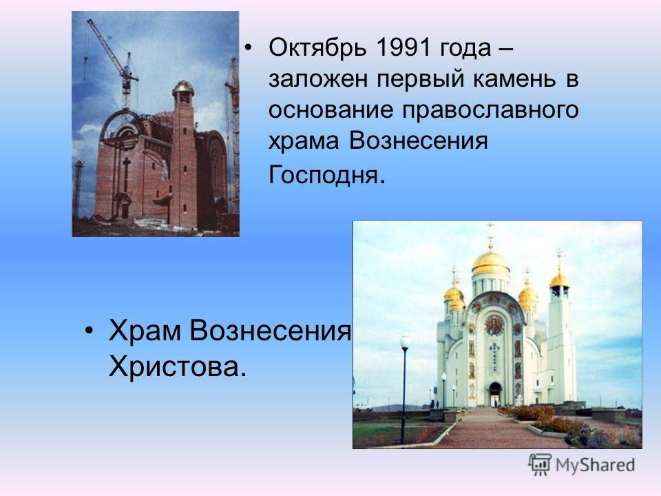 Храм Вознесения Христова. Октябрь 1991 года – заложен первый камень в основание православного храма Вознесения Господня.