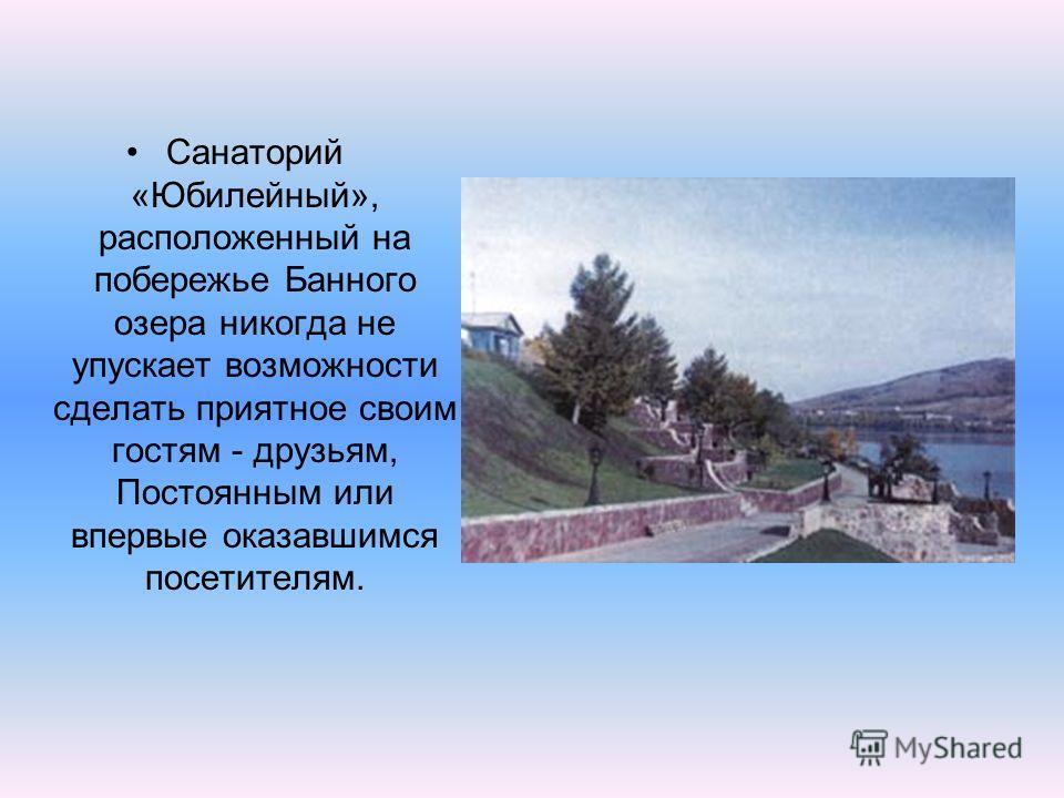 Санаторий «Юбилейный», расположенный на побережье Банного озера никогда не упускает возможности сделать приятное своим гостям - друзьям, Постоянным или впервые оказавшимся посетителям.