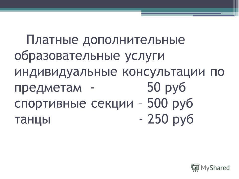 Платные дополнительные образовательные услуги индивидуальные консультации по предметам - 50 руб спортивные секции – 500 руб танцы - 250 руб