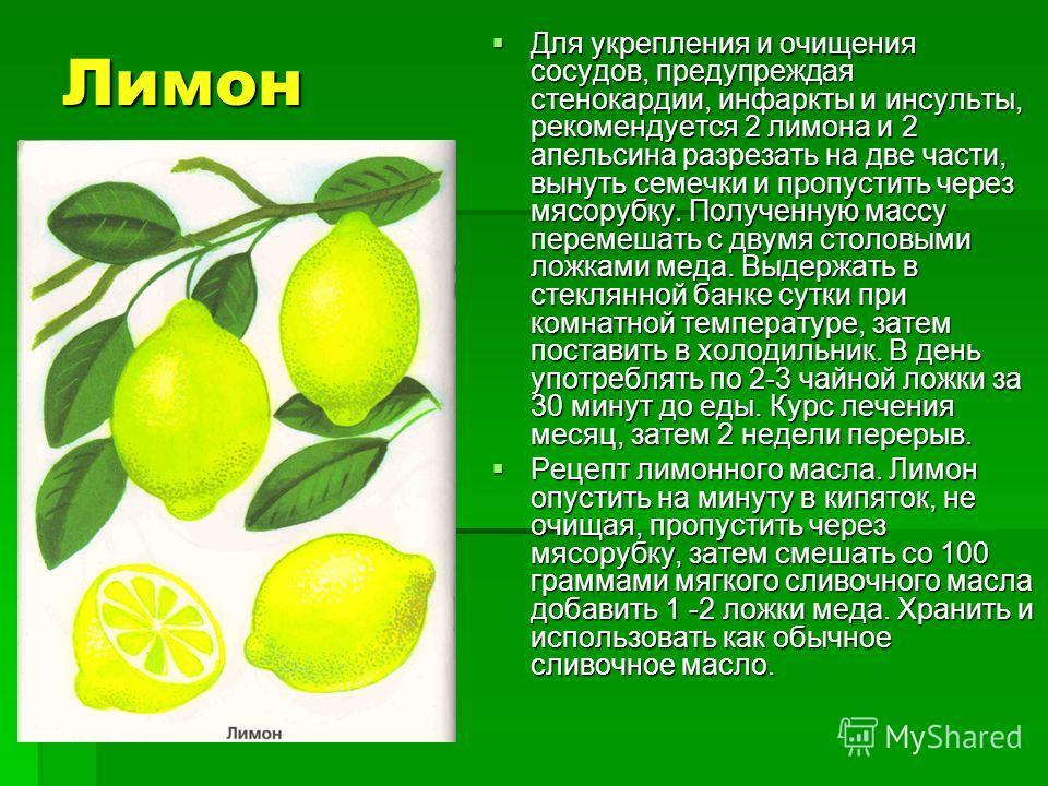 Лимон Для укрепления и очищения сосудов, предупреждая стенокардии, инфаркты и инсульты, рекомендуется 2 лимона и 2 апельсина разрезать на две части, вынуть семечки и пропустить через мясорубку. Полученную массу перемешать с двумя столовыми ложками ме