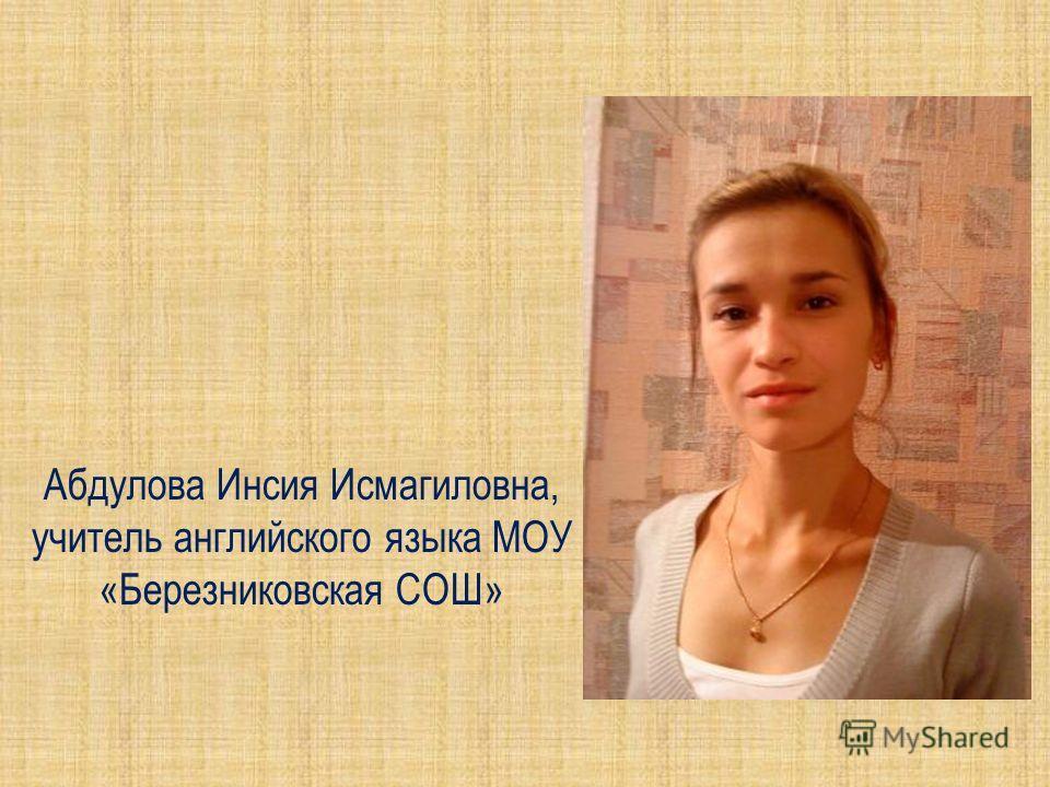 Абдулова Инсия Исмагиловна, учитель английского языка МОУ «Березниковская СОШ»
