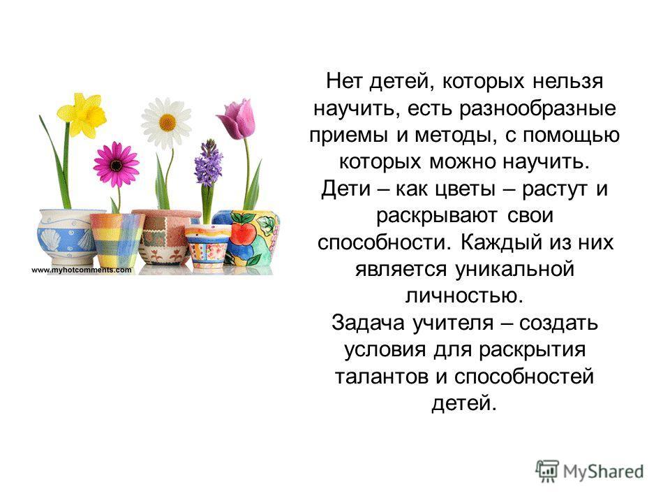 Нет детей, которых нельзя научить, есть разнообразные приемы и методы, с помощью которых можно научить. Дети – как цветы – растут и раскрывают свои способности. Каждый из них является уникальной личностью. Задача учителя – создать условия для раскрыт